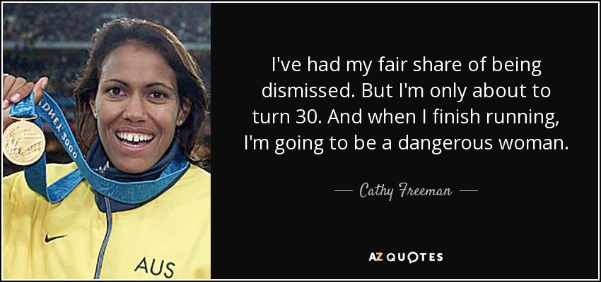 I've had my fair share of being dismissed. But I'm only about to turn 30. And when I finish running, I'm going to be a dangerous woman. - Cathy Freeman