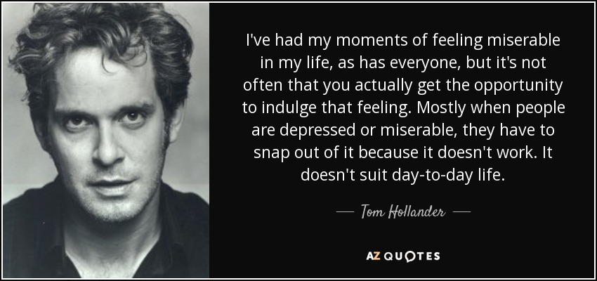 I've had my moments of feeling miserable in my life, as has everyone, but it's not often that you actually get the opportunity to indulge that feeling. Mostly when people are depressed or miserable, they have to snap out of it because it doesn't work. It doesn't suit day-to-day life. - Tom Hollander