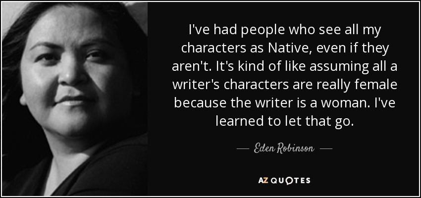 I've had people who see all my characters as Native, even if they aren't. It's kind of like assuming all a writer's characters are really female because the writer is a woman. I've learned to let that go. - Eden Robinson