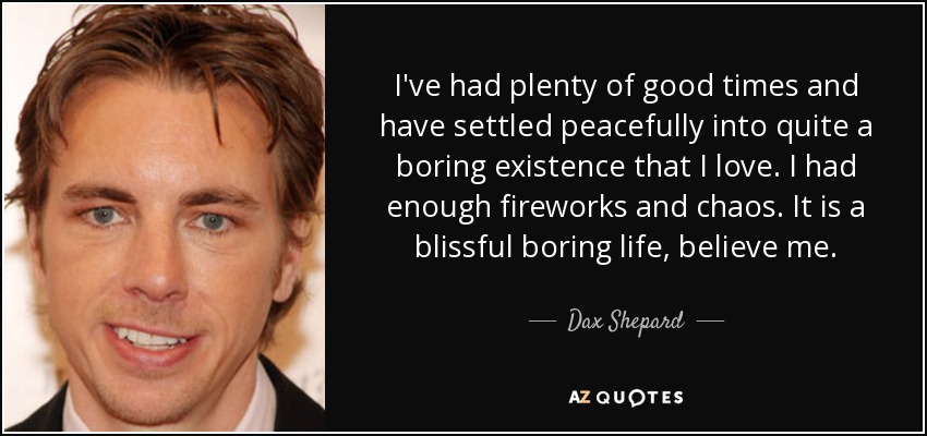 I've had plenty of good times and have settled peacefully into quite a boring existence that I love. I had enough fireworks and chaos. It is a blissful boring life, believe me. - Dax Shepard