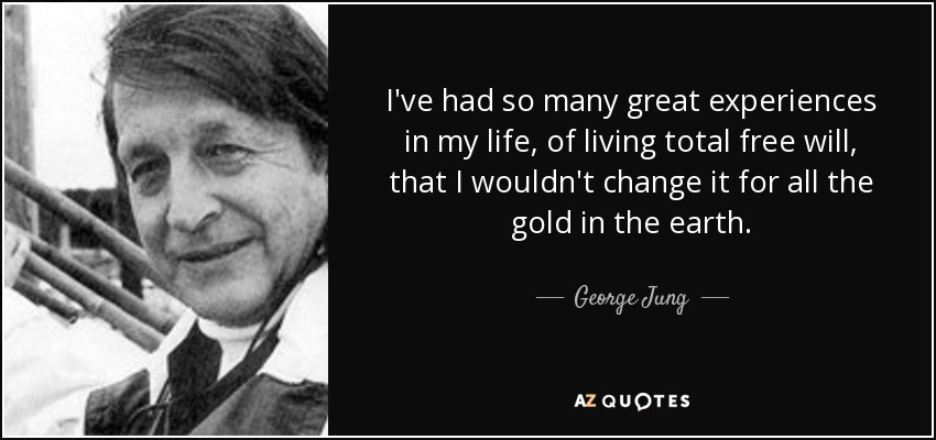 I've had so many great experiences in my life, of living total free will, that I wouldn't change it for all the gold in the earth. - George Jung