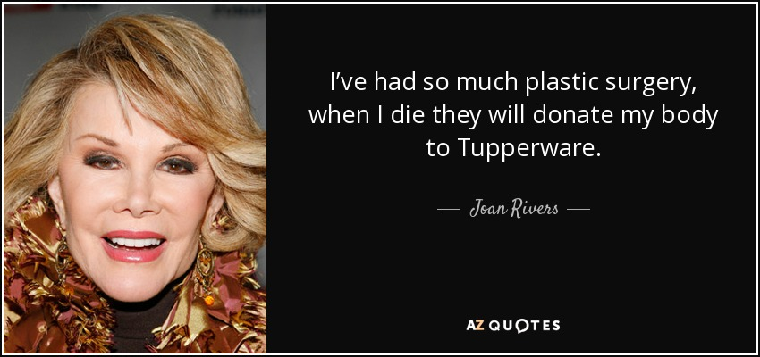 I've had so much plastic surgery, when I die they will donate my body to Tupperware. - Joan Rivers