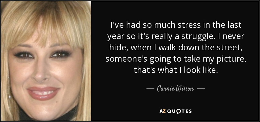 I've had so much stress in the last year so it's really a struggle. I never hide, when I walk down the street, someone's going to take my picture, that's what I look like. - Carnie Wilson