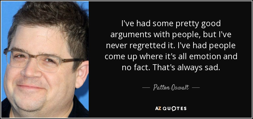I've had some pretty good arguments with people, but I've never regretted it. I've had people come up where it's all emotion and no fact. That's always sad. - Patton Oswalt