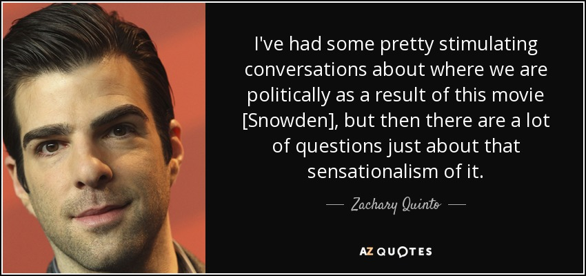 I've had some pretty stimulating conversations about where we are politically as a result of this movie [Snowden], but then there are a lot of questions just about that sensationalism of it. - Zachary Quinto