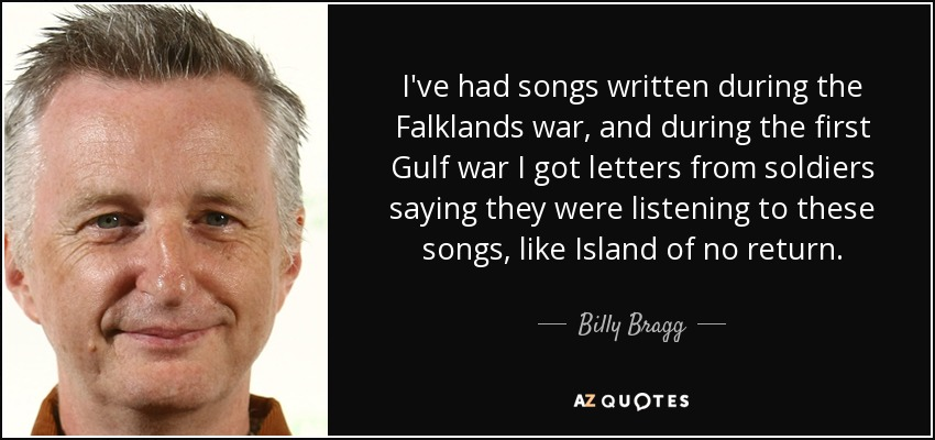 I've had songs written during the Falklands war, and during the first Gulf war I got letters from soldiers saying they were listening to these songs, like Island of no return. - Billy Bragg