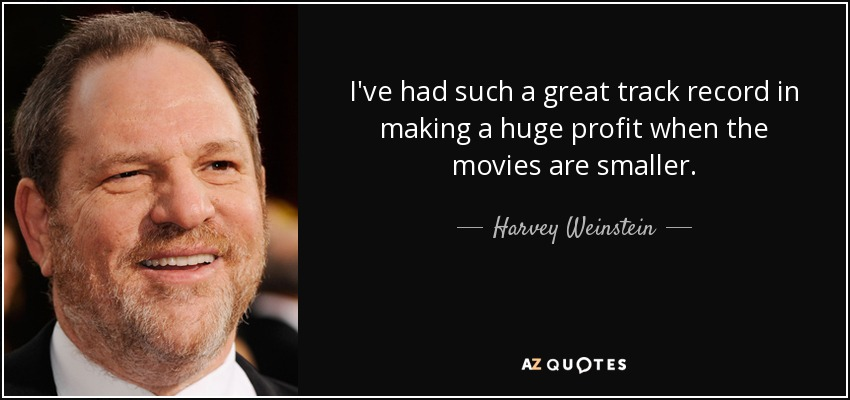 I've had such a great track record in making a huge profit when the movies are smaller. - Harvey Weinstein