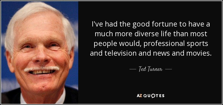 I've had the good fortune to have a much more diverse life than most people would, professional sports and television and news and movies. - Ted Turner