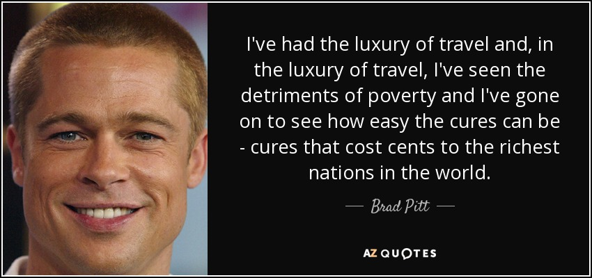 I've had the luxury of travel and, in the luxury of travel, I've seen the detriments of poverty and I've gone on to see how easy the cures can be - cures that cost cents to the richest nations in the world. - Brad Pitt