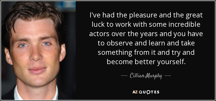 I've had the pleasure and the great luck to work with some incredible actors over the years and you have to observe and learn and take something from it and try and become better yourself. - Cillian Murphy