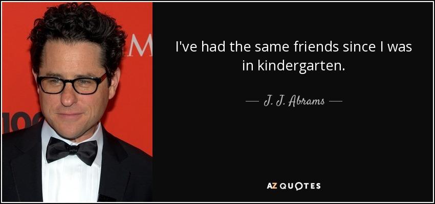 I've had the same friends since I was in kindergarten. - J. J. Abrams