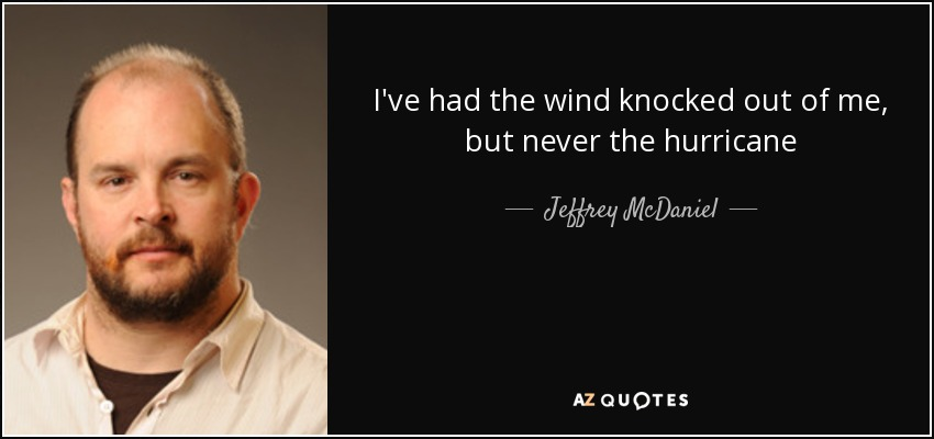 I've had the wind knocked out of me, but never the hurricane - Jeffrey McDaniel