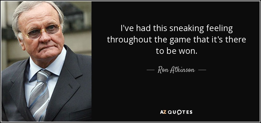 I've had this sneaking feeling throughout the game that it's there to be won. - Ron Atkinson