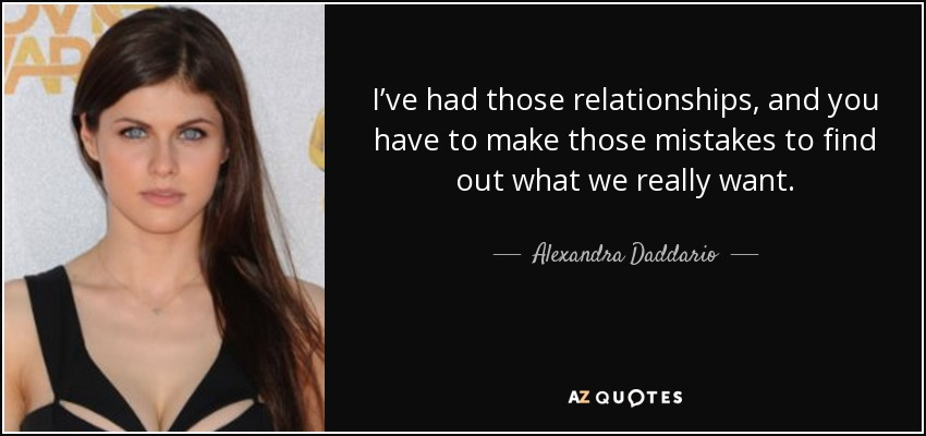 I've had those relationships, and you have to make those mistakes to find out what we really want. - Alexandra Daddario