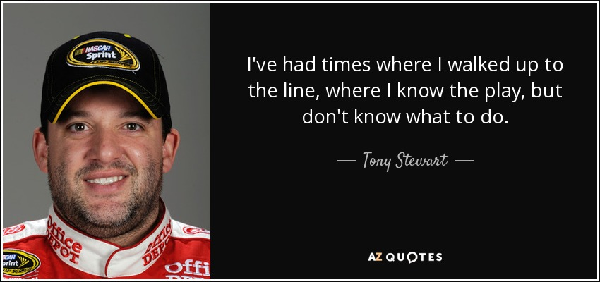 I've had times where I walked up to the line, where I know the play, but don't know what to do. - Tony Stewart