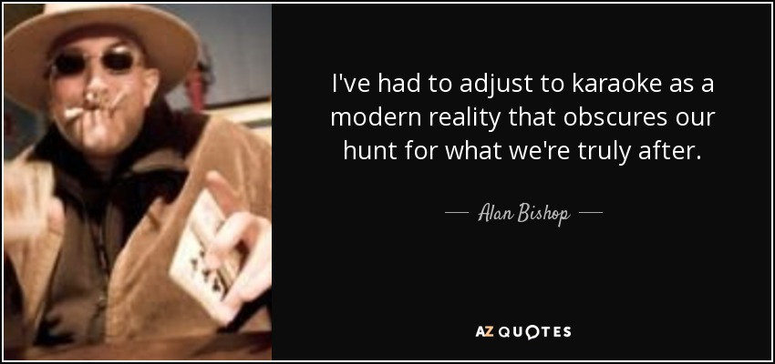 I've had to adjust to karaoke as a modern reality that obscures our hunt for what we're truly after. - Alan Bishop