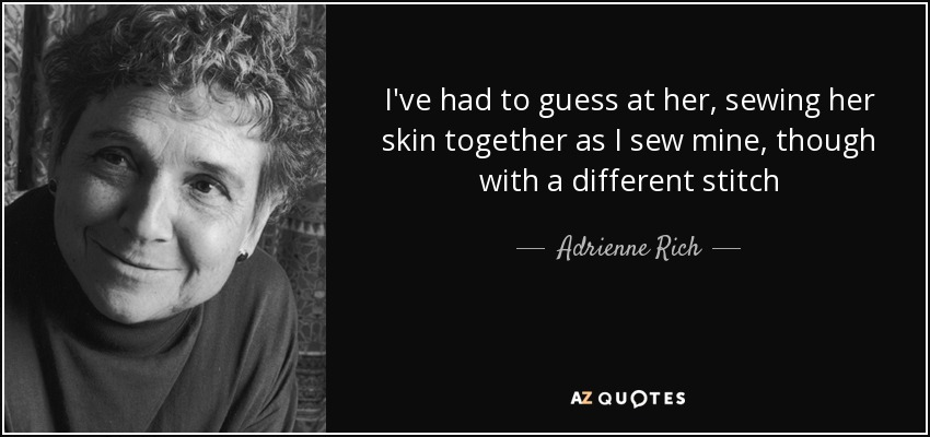 I've had to guess at her, sewing her skin together as I sew mine, though with a different stitch - Adrienne Rich