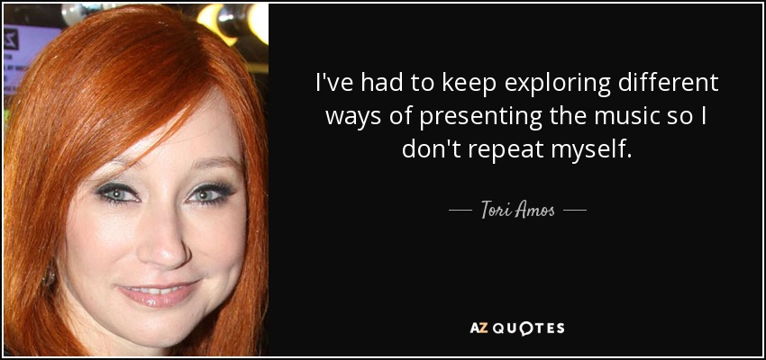 I've had to keep exploring different ways of presenting the music so I don't repeat myself. - Tori Amos