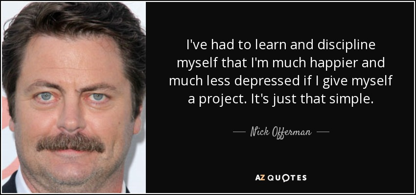 I've had to learn and discipline myself that I'm much happier and much less depressed if I give myself a project. It's just that simple. - Nick Offerman