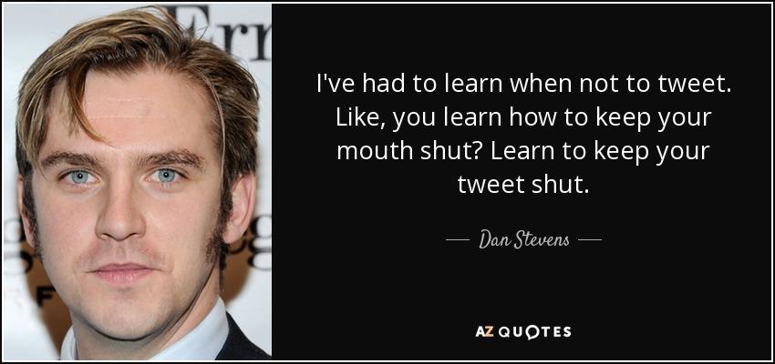 I've had to learn when not to tweet. Like, you learn how to keep your mouth shut? Learn to keep your tweet shut. - Dan Stevens