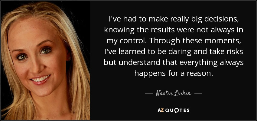I've had to make really big decisions, knowing the results were not always in my control. Through these moments, I've learned to be daring and take risks but understand that everything always happens for a reason. - Nastia Liukin