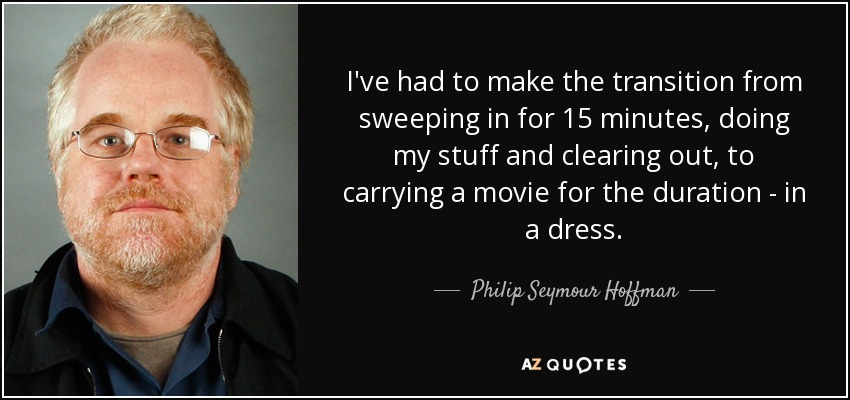 I've had to make the transition from sweeping in for 15 minutes, doing my stuff and clearing out, to carrying a movie for the duration - in a dress. - Philip Seymour Hoffman