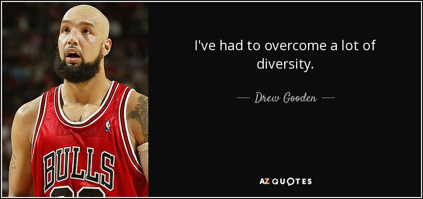 I've had to overcome a lot of diversity. - Drew Gooden
