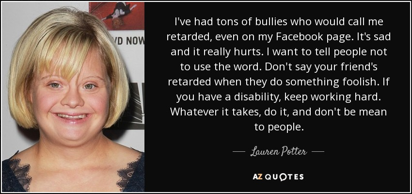 I've had tons of bullies who would call me retarded, even on my Facebook page. It's sad and it really hurts. I want to tell people not to use the word. Don't say your friend's retarded when they do something foolish. If you have a disability, keep working hard. Whatever it takes, do it, and don't be mean to people. - Lauren Potter