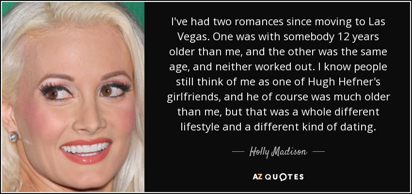 I've had two romances since moving to Las Vegas. One was with somebody 12 years older than me, and the other was the same age, and neither worked out. I know people still think of me as one of Hugh Hefner's girlfriends, and he of course was much older than me, but that was a whole different lifestyle and a different kind of dating. - Holly Madison