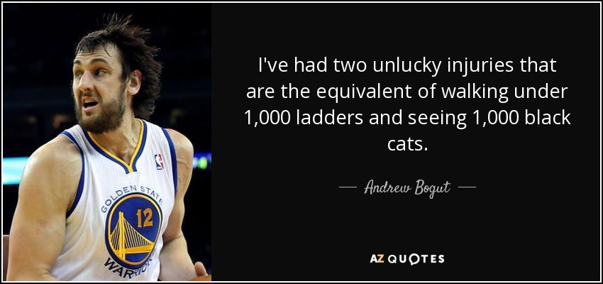 I've had two unlucky injuries that are the equivalent of walking under 1,000 ladders and seeing 1,000 black cats. - Andrew Bogut