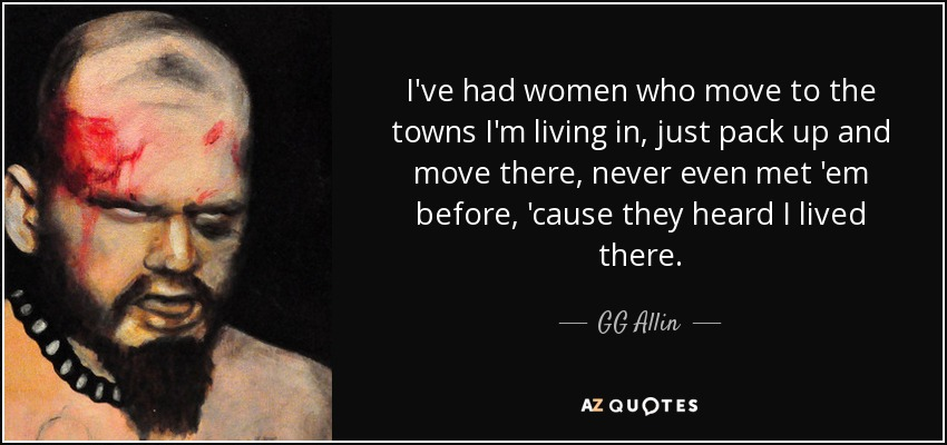 I've had women who move to the towns I'm living in, just pack up and move there, never even met 'em before, 'cause they heard I lived there. - GG Allin