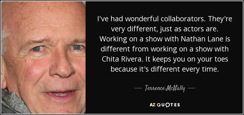 I've had wonderful collaborators. They're very different, just as actors are. Working on a show with Nathan Lane is different from working on a show with Chita Rivera. It keeps you on your toes because it's different every time. - Terrence McNally