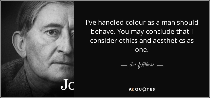 I've handled colour as a man should behave. You may conclude that I consider ethics and aesthetics as one. - Josef Albers