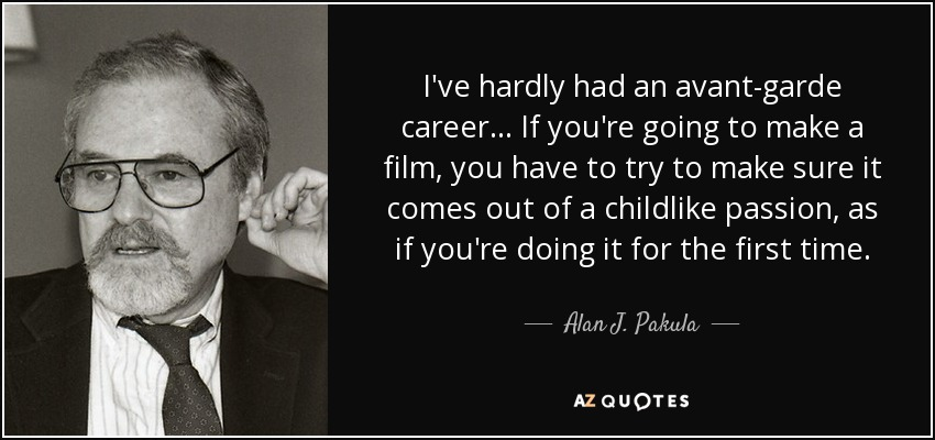 I've hardly had an avant-garde career ... If you're going to make a film, you have to try to make sure it comes out of a childlike passion, as if you're doing it for the first time. - Alan J. Pakula