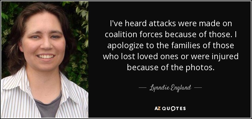 I've heard attacks were made on coalition forces because of those. I apologize to the families of those who lost loved ones or were injured because of the photos. - Lynndie England