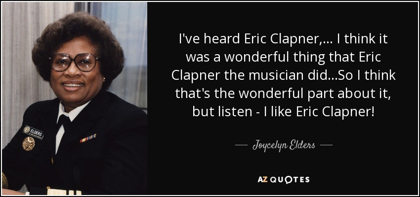 I've heard Eric Clapner, ... I think it was a wonderful thing that Eric Clapner the musician did...So I think that's the wonderful part about it, but listen - I like Eric Clapner! - Joycelyn Elders