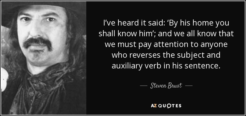 I've heard it said: 'By his home you shall know him'; and we all know that we must pay attention to anyone who reverses the subject and auxiliary verb in his sentence. - Steven Brust