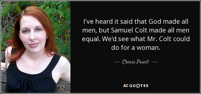 I've heard it said that God made all men, but Samuel Colt made all men equal. We'd see what Mr. Colt could do for a woman. - Cherie Priest