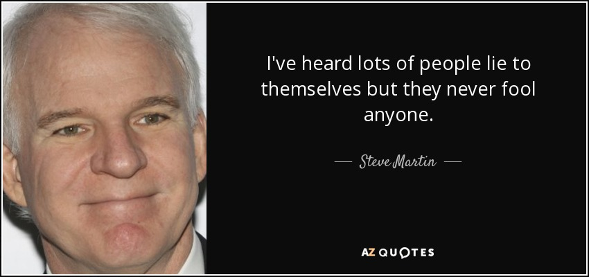 I've heard lots of people lie to themselves but they never fool anyone. - Steve Martin