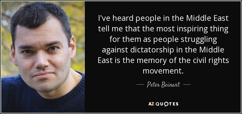 I've heard people in the Middle East tell me that the most inspiring thing for them as people struggling against dictatorship in the Middle East is the memory of the civil rights movement. - Peter Beinart