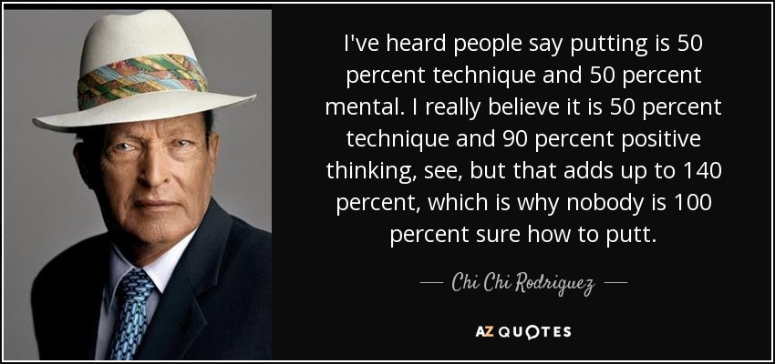 I've heard people say putting is 50 percent technique and 50 percent mental. I really believe it is 50 percent technique and 90 percent positive thinking, see, but that adds up to 140 percent, which is why nobody is 100 percent sure how to putt. - Chi Chi Rodriguez