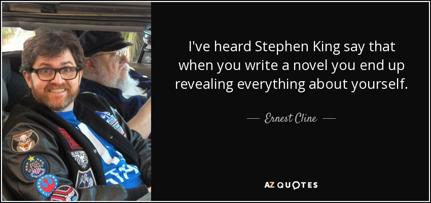 I've heard Stephen King say that when you write a novel you end up revealing everything about yourself. - Ernest Cline