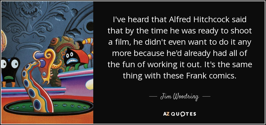 I've heard that Alfred Hitchcock said that by the time he was ready to shoot a film, he didn't even want to do it any more because he'd already had all of the fun of working it out. It's the same thing with these Frank comics. - Jim Woodring
