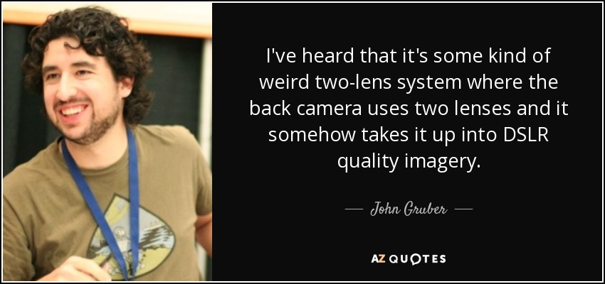 I've heard that it's some kind of weird two-lens system where the back camera uses two lenses and it somehow takes it up into DSLR quality imagery. - John Gruber