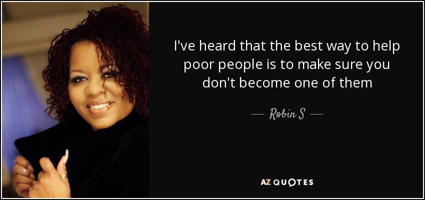 I've heard that the best way to help poor people is to make sure you don't become one of them - Robin S