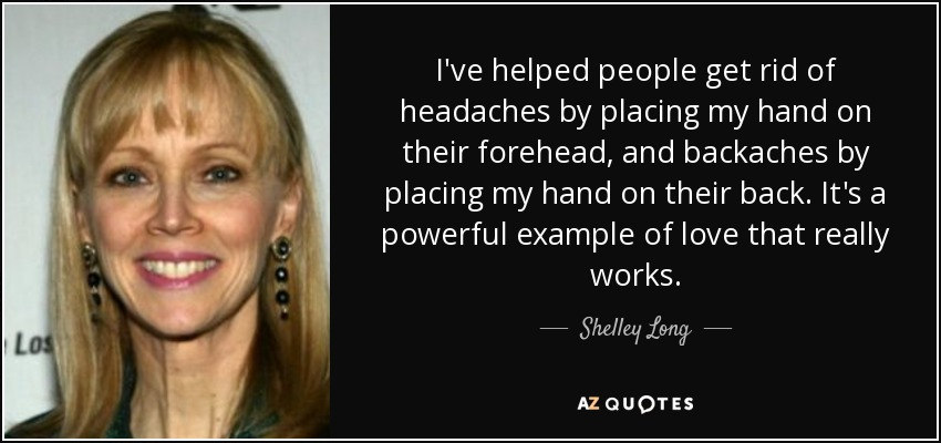 I've helped people get rid of headaches by placing my hand on their forehead, and backaches by placing my hand on their back. It's a powerful example of love that really works. - Shelley Long