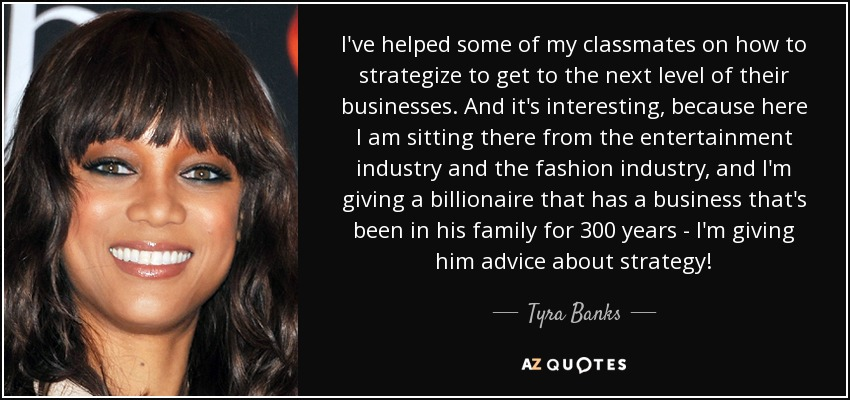 I've helped some of my classmates on how to strategize to get to the next level of their businesses. And it's interesting, because here I am sitting there from the entertainment industry and the fashion industry, and I'm giving a billionaire that has a business that's been in his family for 300 years - I'm giving him advice about strategy! - Tyra Banks