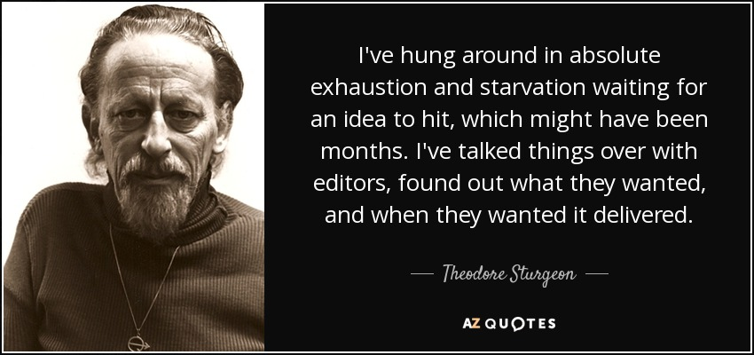 I've hung around in absolute exhaustion and starvation waiting for an idea to hit, which might have been months. I've talked things over with editors, found out what they wanted, and when they wanted it delivered. - Theodore Sturgeon