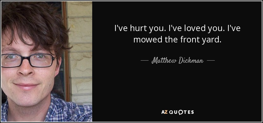I've hurt you. I've loved you. I've mowed the front yard. - Matthew Dickman
