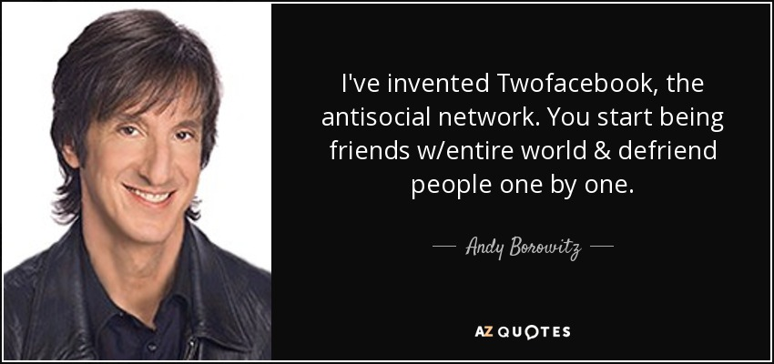 I've invented Twofacebook, the antisocial network. You start being friends w/entire world & defriend people one by one. - Andy Borowitz